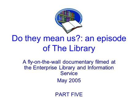 Do they mean us?: an episode of The Library A fly-on-the-wall documentary filmed at the Enterprise Library and Information Service May 2005 PART FIVE.