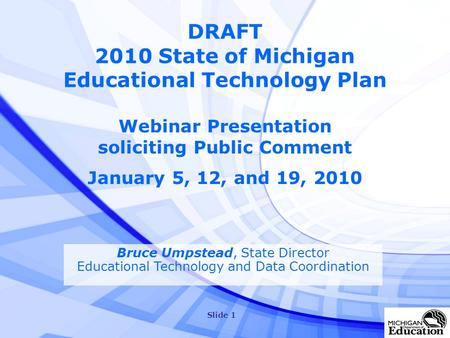 Slide 1 DRAFT 2010 State of Michigan Educational Technology Plan Webinar Presentation soliciting Public Comment January 5, 12, and 19, 2010 Bruce Umpstead,