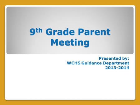 9 th Grade Parent Meeting Presented by: WCHS Guidance Department 2013-2014.