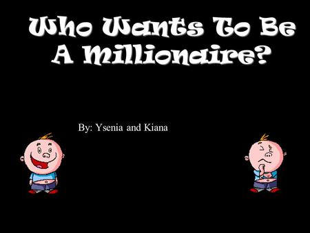 Who Wants To Be A Millionaire? By: Ysenia and Kiana.