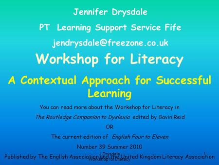 J Drysdale Workshop for Literacy 1 Workshop for Literacy A Contextual Approach for Successful Learning Jennifer Drysdale PT Learning Support Service Fife.