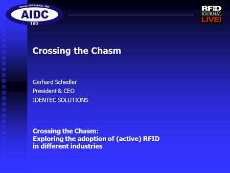 Gerhard Schedler President & CEO IDENTEC SOLUTIONS Crossing the Chasm Crossing the Chasm: Exploring the adoption of (active) RFID in different industries.
