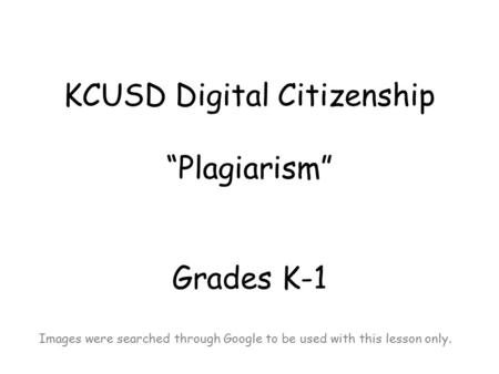 "KCUSD Digital Citizenship ""Plagiarism"" Grades K-1 Images were searched through Google to be used with this lesson only."