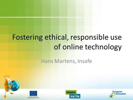 Fostering ethical, responsible use of online technology Hans Martens, Insafe.