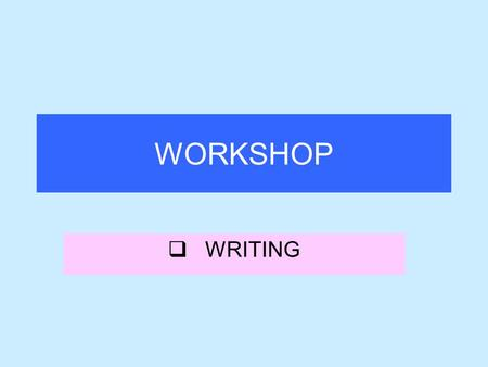 WORKSHOP  WRITING. When do we start teaching our students writing? a)Starting from Junior <strong>classes</strong> b)Starting from A senior c)Starting from D <strong>class</strong>.