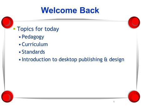 1 Welcome Back  Topics for today Pedagogy Curriculum Standards Introduction to desktop publishing & design.