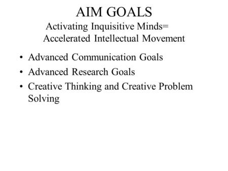 AIM GOALS Activating Inquisitive Minds= Accelerated Intellectual Movement Advanced Communication Goals Advanced Research Goals Creative Thinking and Creative.