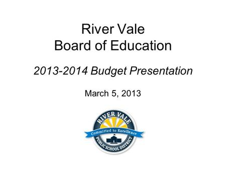 River Vale Board of Education 2013-2014 Budget Presentation March 5, 2013.
