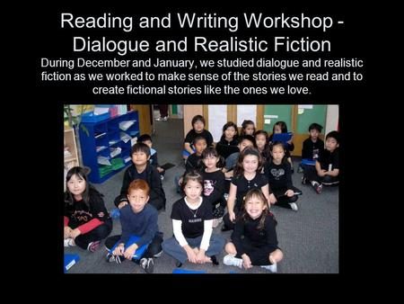 Reading and Writing Workshop - Dialogue and Realistic Fiction During December and January, we studied dialogue and realistic fiction as we worked to make.
