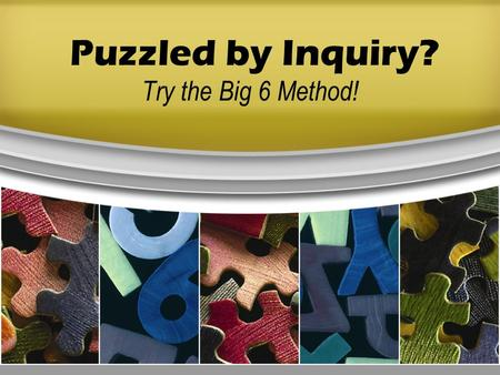 Puzzled by Inquiry? Try the Big 6 Method!. Six steps to help you solve problems or make decisions. Task Definition Information Seeking Strategies Location.