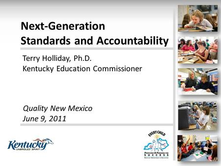 Next-Generation Standards and Accountability Terry Holliday, Ph.D. Kentucky Education Commissioner Quality New Mexico June 9, 2011.