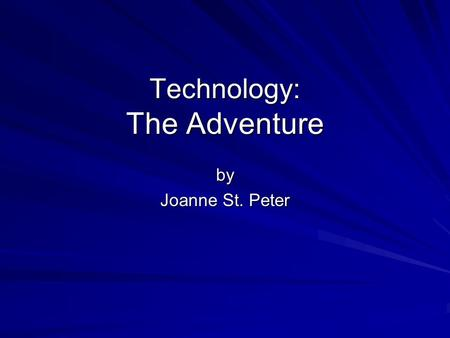Technology: The Adventure by Joanne St. Peter. For me, technology has been an amusement park.