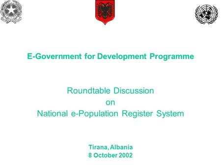 Roundtable Discussion on National e-Population Register System Tirana, Albania 8 October 2002 E-Government for Development Programme.