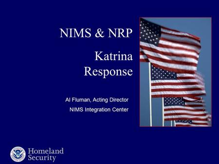 NIMS & NRP Katrina Response Al Fluman, Acting Director NIMS Integration Center.