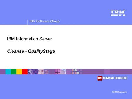 ® IBM Software Group ©IBM Corporation IBM Information Server Cleanse - QualityStage.
