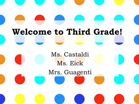 Welcome to Third Grade! Ms. Castaldi Ms. Eick Mrs. Guagenti.
