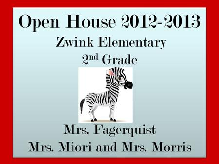 Open House 2012-2013 Zwink Elementary 2 nd Grade Mrs. Fagerquist Mrs. Miori and Mrs. Morris Open House 2012-2013 Zwink Elementary 2 nd Grade Mrs. Fagerquist.