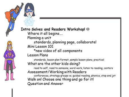 Intro Selves and Readers Workshop! Where it all begins…. Planning a unit standards, planning page, collaborate! Mini Lesson 101 *new video of all components.