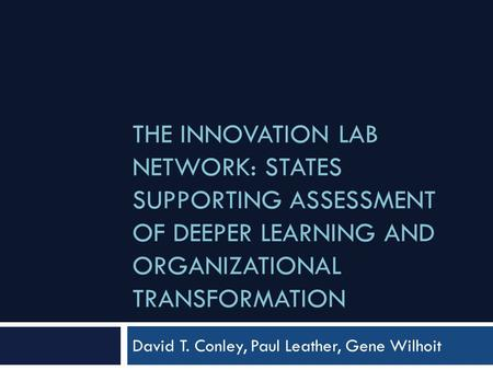 THE INNOVATION LAB NETWORK: STATES SUPPORTING ASSESSMENT OF DEEPER LEARNING AND ORGANIZATIONAL TRANSFORMATION David T. Conley, Paul Leather, Gene Wilhoit.