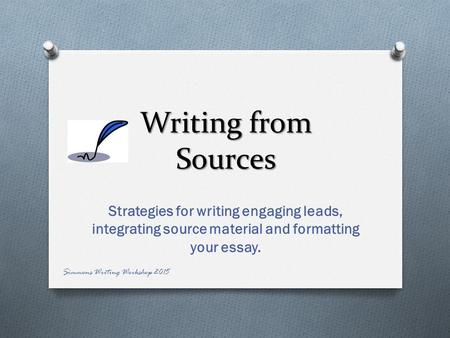 Writing from Sources Strategies for writing engaging leads, integrating source material and formatting your essay. Simmons Writing Workshop 2015.