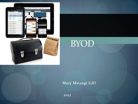 Mary Mwangi EdD 2012 BYOD. What is BYOD? Simply, Bring Your Own Device Students will bring and use their devices in classroom activities. What devices?