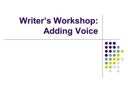 "Writer's Workshop: Adding Voice. What is Voice? According to the Experts, Voice is… Voice is mostly about telling the truth… ""Not THE truth, but your."