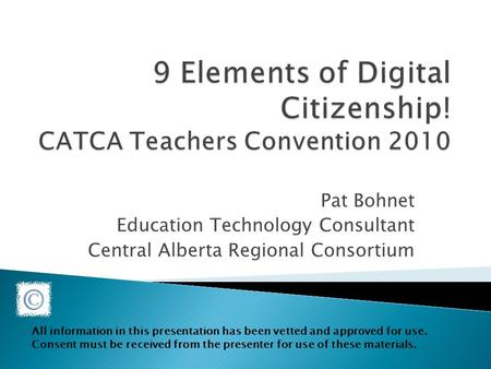 Pat Bohnet Education Technology Consultant Central Alberta Regional Consortium All information in this presentation has been vetted and approved for use.