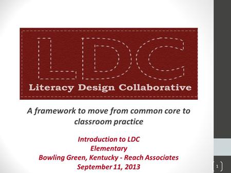 A framework to move from common core to classroom practice Introduction to LDC Elementary Bowling Green, Kentucky - Reach Associates September 11, 2013.