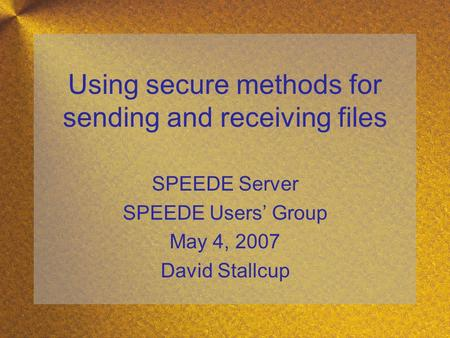 Using secure methods for sending and receiving files SPEEDE Server SPEEDE Users' Group May 4, 2007 David Stallcup.