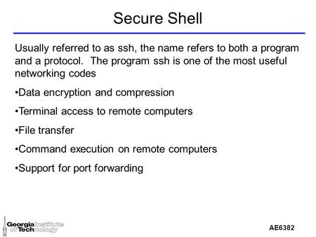 AE6382 Secure Shell Usually referred to as ssh, the name refers to both a program and a protocol. The program ssh is one of the most useful networking.