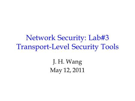 Network Security: Lab#3 Transport-Level Security Tools J. H. Wang May 12, 2011.