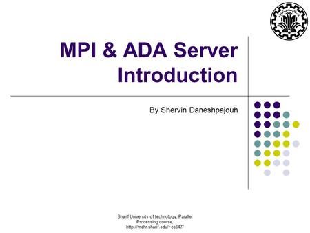 Sharif University of technology, Parallel Processing course,  MPI & ADA Server Introduction By Shervin Daneshpajouh.
