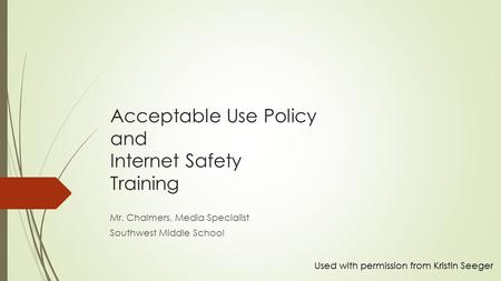 Acceptable Use Policy and Internet Safety Training Mr. Chalmers, Media Specialist Southwest Middle School Used with permission from Kristin Seeger.