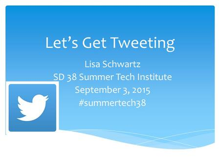 Let's Get Tweeting Lisa Schwartz SD 38 Summer Tech Institute September 3, 2015 #summertech38.