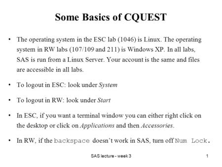 SAS lecture - week 31 Some Basics of CQUEST The operating system in the ESC lab (1046) is Linux. The operating system in RW labs (107/109 and 211) is Windows.