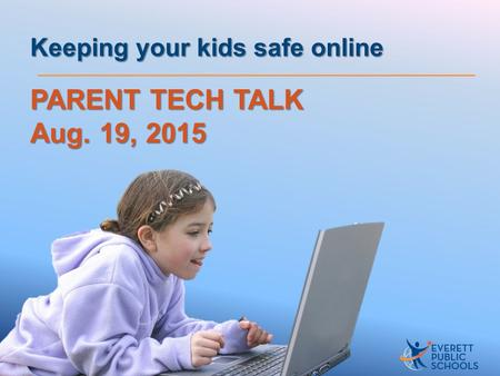 PARENT TECH TALK Aug. 19, 2015 Keeping your kids safe online.