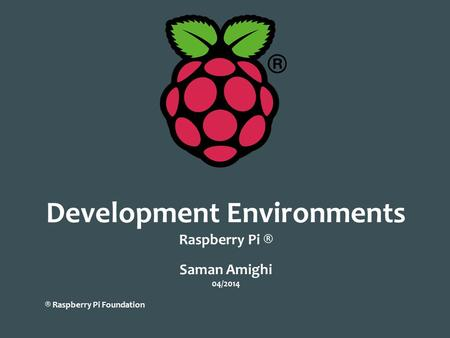 Development Environments Raspberry Pi ® Saman Amighi 04/2014 ® Raspberry Pi Foundation.