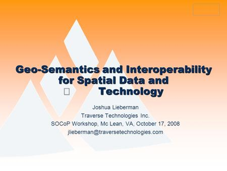 Geo-Semantics and Interoperability for Spatial Data and Technology Joshua Lieberman Traverse Technologies Inc. SOCoP Workshop, Mc Lean, VA, October 17,
