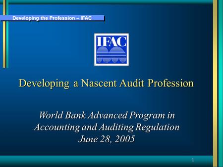 Developing the Profession – IFAC 1 Developing a Nascent Audit Profession World Bank Advanced Program in Accounting and Auditing Regulation June 28, 2005.