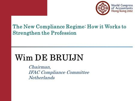 The New Compliance Regime: How it Works to Strengthen the Profession Wim DE BRUIJN Chairman, IFAC Compliance Committee Netherlands.