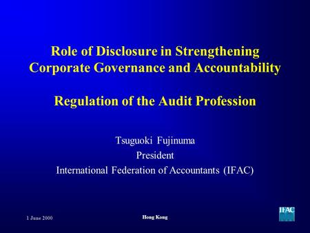 1 June 2000 Hong Kong Role of Disclosure in Strengthening Corporate Governance and Accountability Regulation of the Audit Profession Tsuguoki Fujinuma.