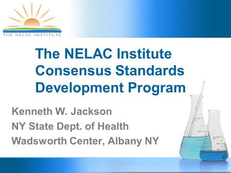 The NELAC Institute Consensus Standards Development Program Kenneth W. Jackson NY State Dept. of Health Wadsworth Center, Albany NY.