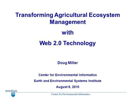 Transforming Agricultural Ecosystem Management with Web 2.0 Technology Doug Miller Center for Environmental Informatics Earth and Environmental Systems.
