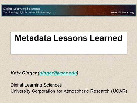 Metadata Lessons Learned Katy Ginger Digital Learning Sciences University Corporation for Atmospheric Research (UCAR)