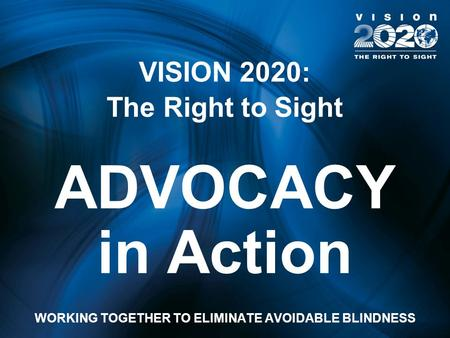 VISION 2020: The Right to Sight ADVOCACY in Action WORKING TOGETHER TO ELIMINATE AVOIDABLE BLINDNESS.