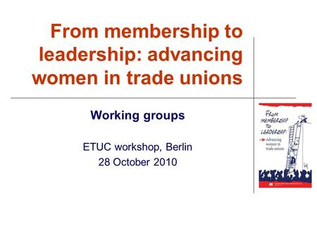 From membership to leadership: advancing women in trade unions Working groups ETUC workshop, Berlin 28 October 2010.