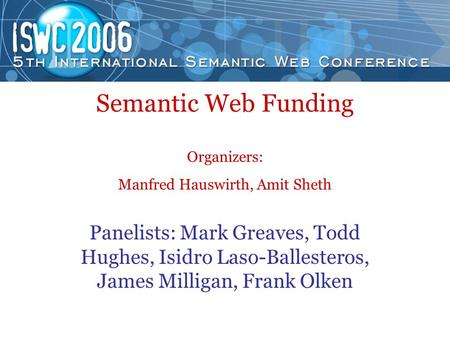 Semantic Web Funding Organizers: Manfred Hauswirth, Amit Sheth Panelists: Mark Greaves, Todd Hughes, Isidro Laso-Ballesteros, James Milligan, Frank Olken.