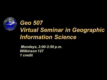 Mondays, 3:00-3:50 p.m. Wilkinson 127 1 credit Geo 507 Virtual Seminar in Geographic Information Science.