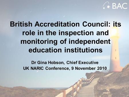 British Accreditation Council: its role in the inspection and monitoring of independent education institutions Dr Gina Hobson, Chief Executive UK NARIC.