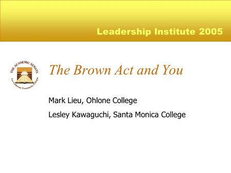 The Brown Act and You Mark Lieu, Ohlone College Lesley Kawaguchi, Santa Monica College Leadership Institute 2005.